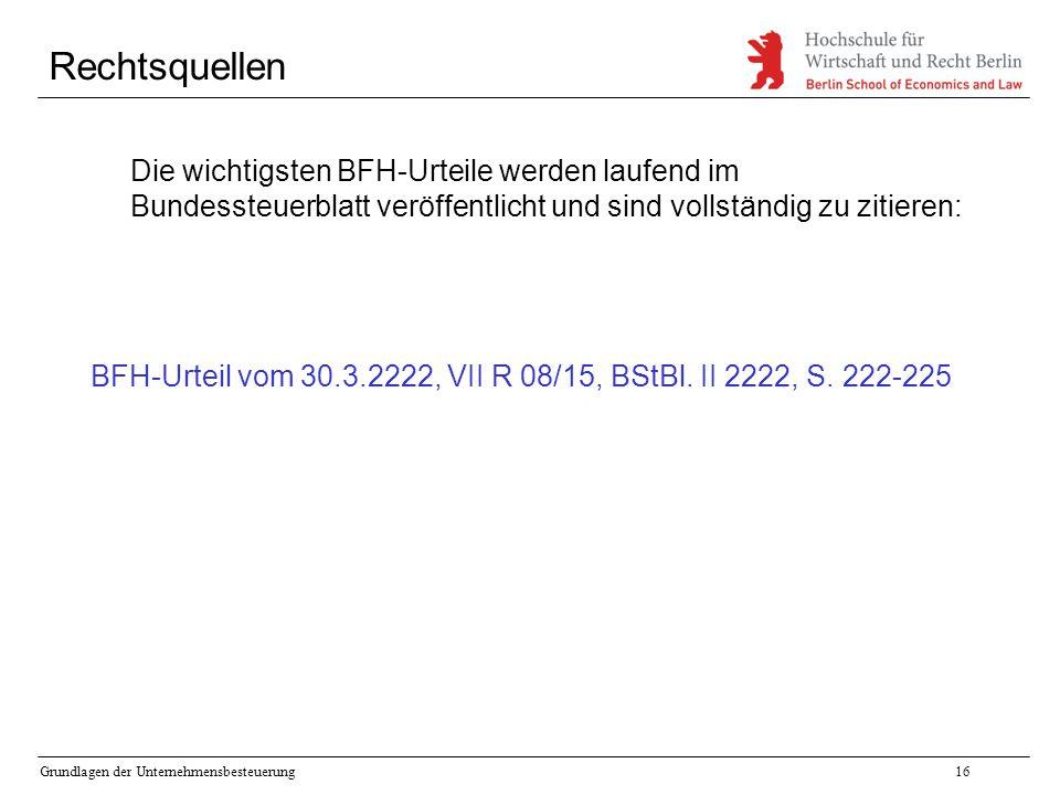 Grundlagen der Unternehmensbesteuerung16 Rechtsquellen Die wichtigsten BFH-Urteile werden laufend im Bundessteuerblatt veröffentlicht und sind vollstä