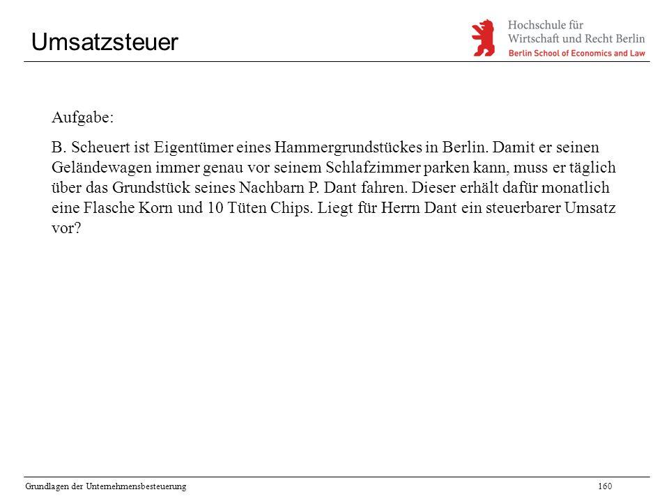 Grundlagen der Unternehmensbesteuerung160 Umsatzsteuer Aufgabe: B. Scheuert ist Eigentümer eines Hammergrundstückes in Berlin. Damit er seinen Gelände