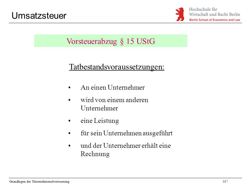 Grundlagen der Unternehmensbesteuerung167 Umsatzsteuer Vorsteuerabzug § 15 UStG Tatbestandsvoraussetzungen: An einen Unternehmer wird von einem andere