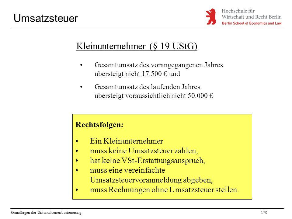 Grundlagen der Unternehmensbesteuerung170 Umsatzsteuer Kleinunternehmer (§ 19 UStG) Gesamtumsatz des vorangegangenen Jahres übersteigt nicht 17.500 €
