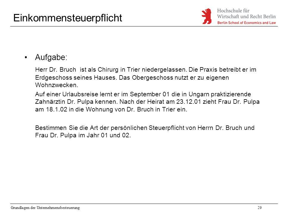 Grundlagen der Unternehmensbesteuerung29 Einkommensteuerpflicht Aufgabe: Herr Dr. Bruch ist als Chirurg in Trier niedergelassen. Die Praxis betreibt e
