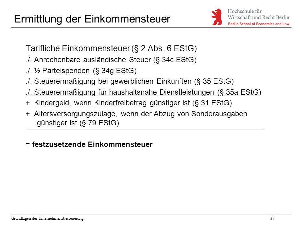 Grundlagen der Unternehmensbesteuerung37 Ermittlung der Einkommensteuer Tarifliche Einkommensteuer (§ 2 Abs. 6 EStG)./. Anrechenbare ausländische Steu