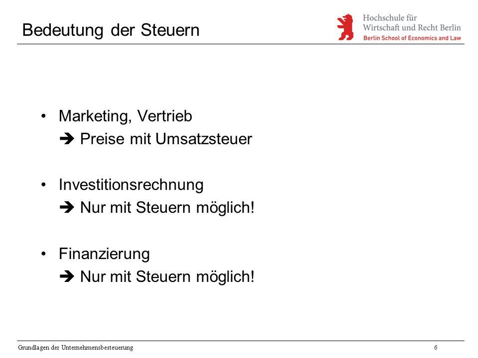 Grundlagen der Unternehmensbesteuerung6 Bedeutung der Steuern Marketing, Vertrieb  Preise mit Umsatzsteuer Investitionsrechnung  Nur mit Steuern mög