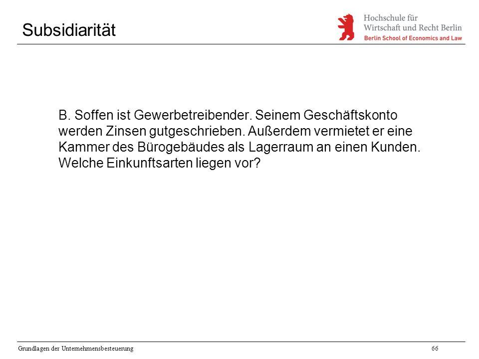 Grundlagen der Unternehmensbesteuerung66 Subsidiarität B. Soffen ist Gewerbetreibender. Seinem Geschäftskonto werden Zinsen gutgeschrieben. Außerdem v