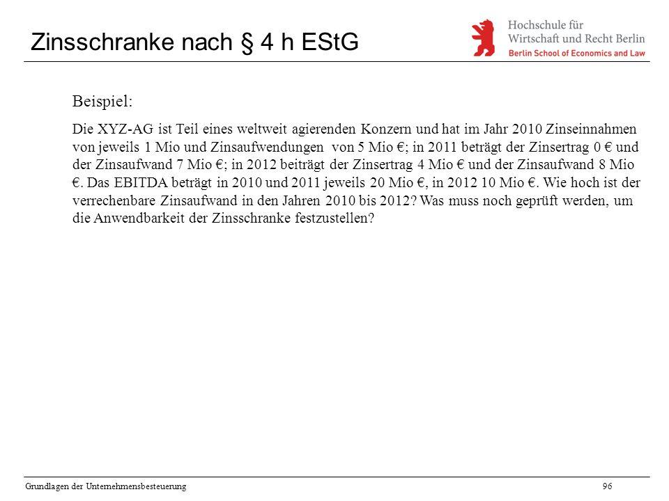 Grundlagen der Unternehmensbesteuerung96 Zinsschranke nach § 4 h EStG Beispiel: Die XYZ-AG ist Teil eines weltweit agierenden Konzern und hat im Jahr