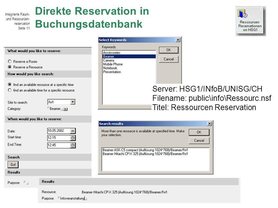 Integrierte Raum- und Ressourcen- reservation Seite 11 © IWI-HSG / Harald Salomann Direkte Reservation in Buchungsdatenbank Server: HSG1/INfoB/UNISG/CH Filename: public\info\Ressourc.nsf Titel: Ressourcen Reservation