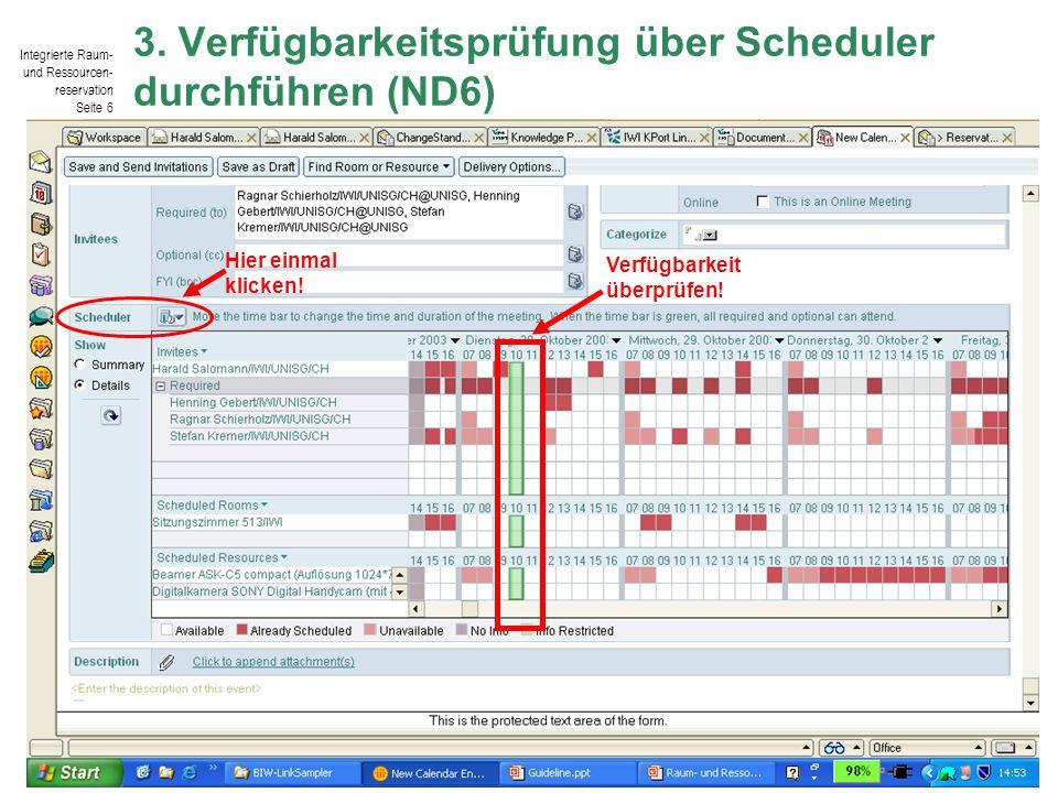 Integrierte Raum- und Ressourcen- reservation Seite 6 © IWI-HSG / Harald Salomann 3. Verfügbarkeitsprüfung über Scheduler durchführen (ND6) Hier einma