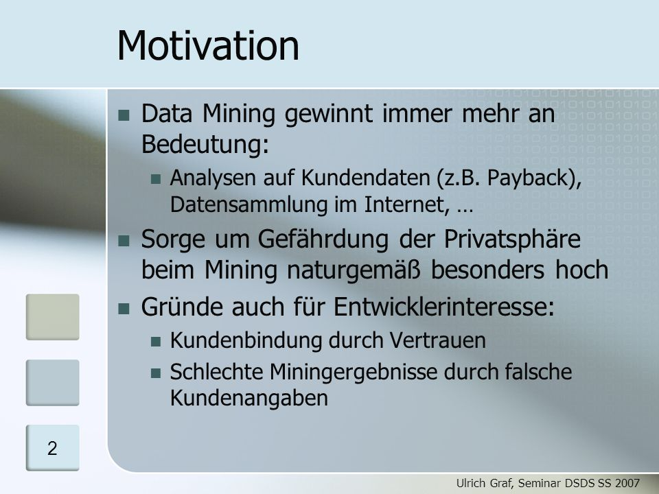 Ulrich Graf, Seminar DSDS SS 2007 13 Parameter für Algorithmen Parameter: Data-Mining-Ziel: Clusteranalyse, Klassifikation, … Modifikation der Eingangsdaten: Rauschfunktionen Blockieren von Werten Vertauschen von 0- und 1-Werten Swapping Sampling Aggregation Grad verbleibender Funktionalität bzw.