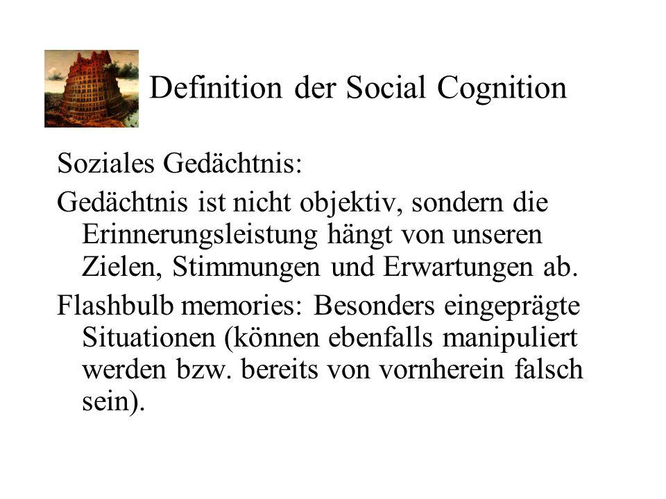 Definition der Social Cognition Soziales Gedächtnis: Gedächtnis ist nicht objektiv, sondern die Erinnerungsleistung hängt von unseren Zielen, Stimmung