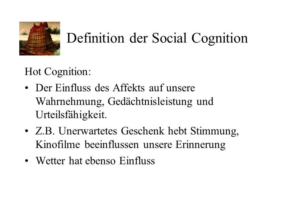 Definition der Social Cognition Hot Cognition: Der Einfluss des Affekts auf unsere Wahrnehmung, Gedächtnisleistung und Urteilsfähigkeit. Z.B. Unerwart