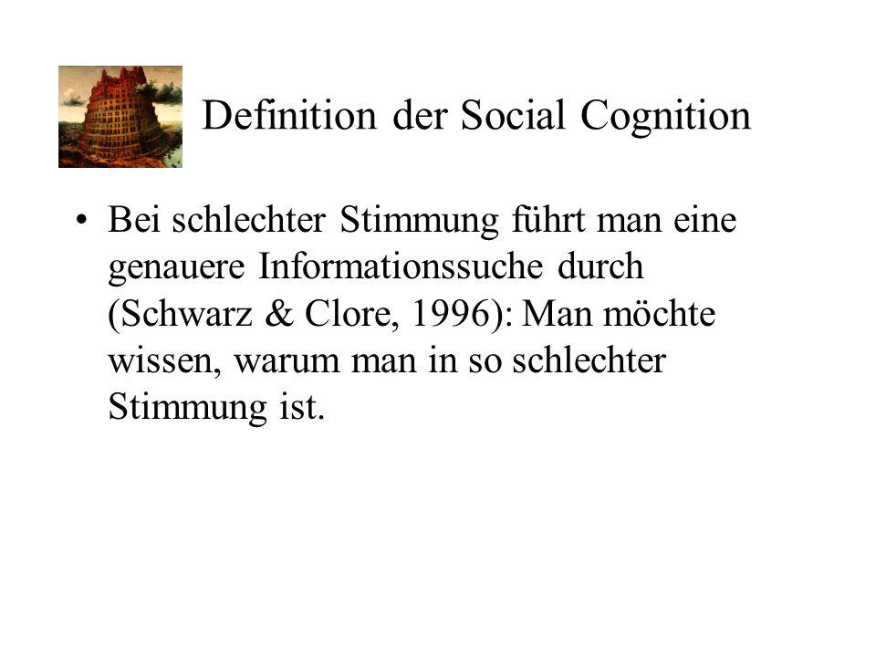 Definition der Social Cognition Bei schlechter Stimmung führt man eine genauere Informationssuche durch (Schwarz & Clore, 1996): Man möchte wissen, wa