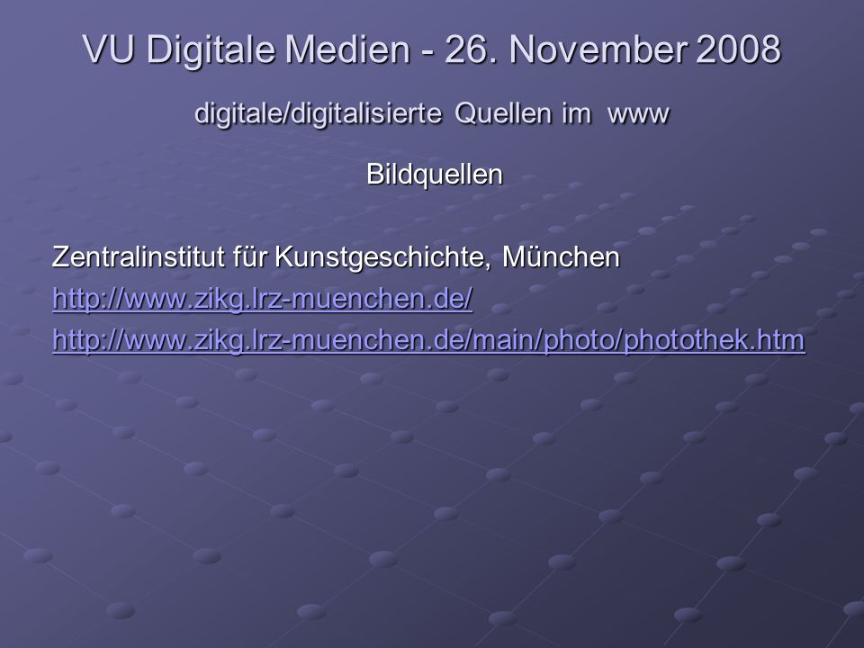 VU Digitale Medien - 26. November 2008 digitale/digitalisierte Quellen im www Bildquellen Zentralinstitut für Kunstgeschichte, München http://www.zikg