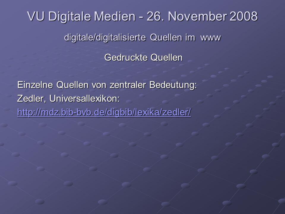 VU Digitale Medien - 26. November 2008 digitale/digitalisierte Quellen im www Gedruckte Quellen Einzelne Quellen von zentraler Bedeutung: Zedler, Univ