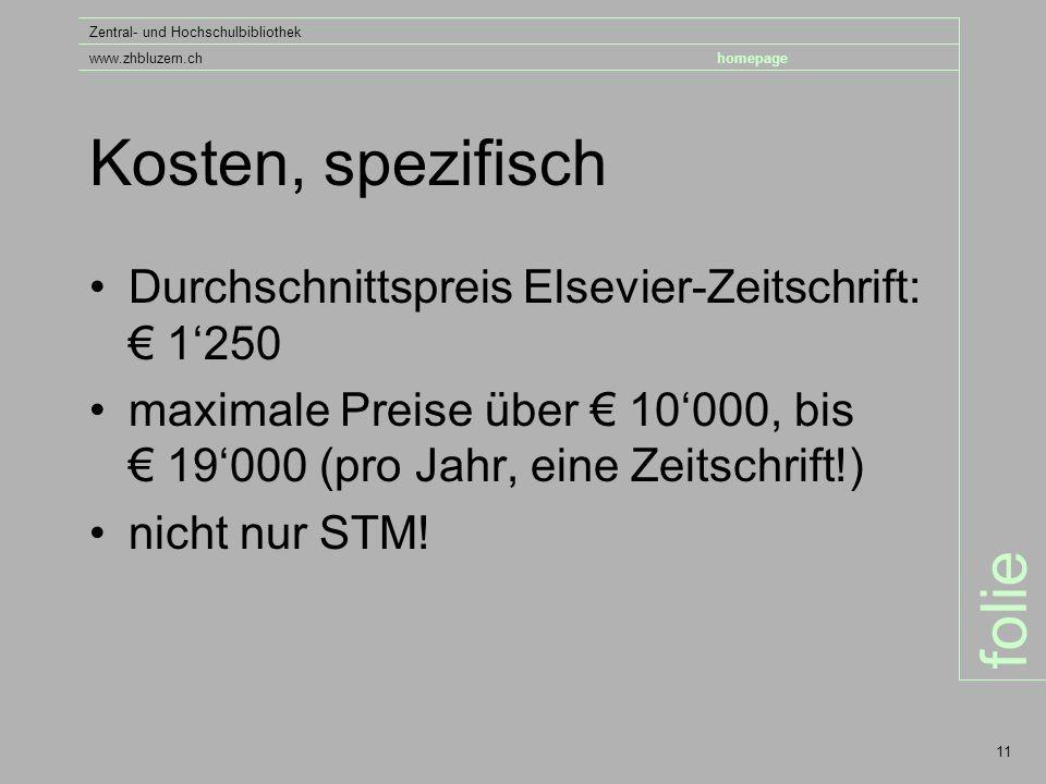 folie Zentral- und Hochschulbibliothek www.zhbluzern.chhomepage 11 Kosten, spezifisch Durchschnittspreis Elsevier-Zeitschrift: € 1'250 maximale Preise über € 10'000, bis € 19'000 (pro Jahr, eine Zeitschrift!) nicht nur STM!