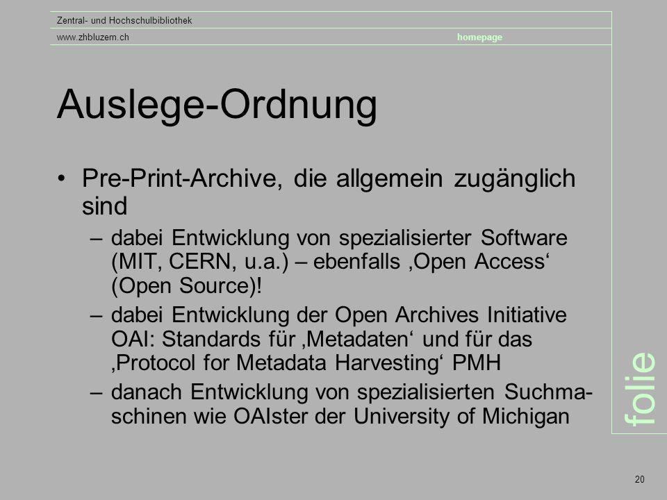 folie Zentral- und Hochschulbibliothek www.zhbluzern.chhomepage 20 Auslege-Ordnung Pre-Print-Archive, die allgemein zugänglich sind –dabei Entwicklung von spezialisierter Software (MIT, CERN, u.a.) – ebenfalls 'Open Access' (Open Source).