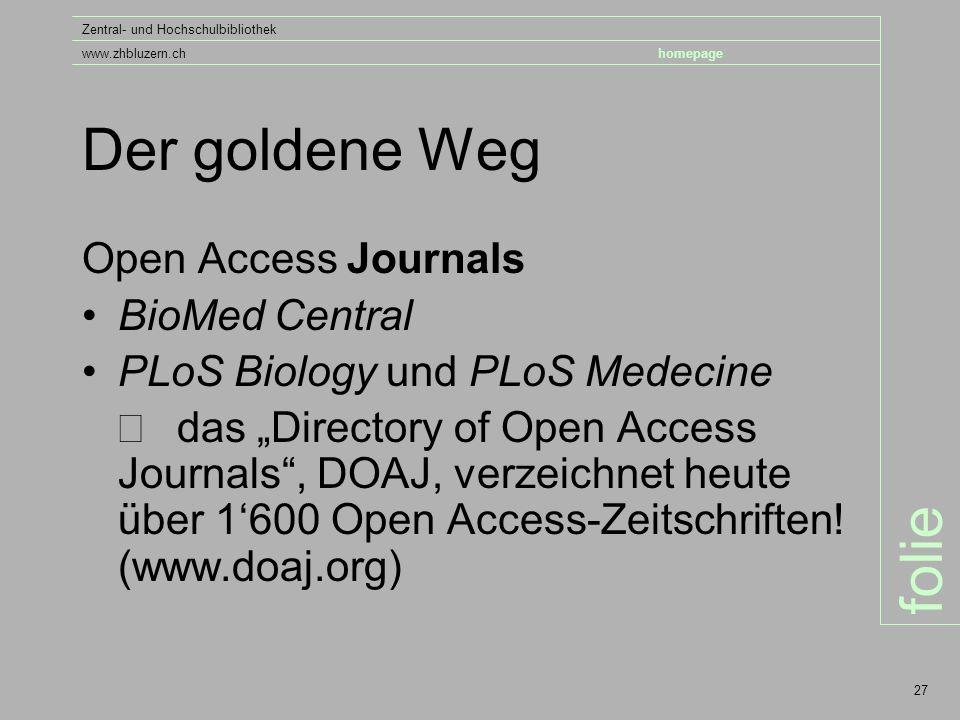 """folie Zentral- und Hochschulbibliothek www.zhbluzern.chhomepage 27 Der goldene Weg Open Access Journals BioMed Central PLoS Biology und PLoS Medecine  das """"Directory of Open Access Journals , DOAJ, verzeichnet heute über 1'600 Open Access-Zeitschriften."""