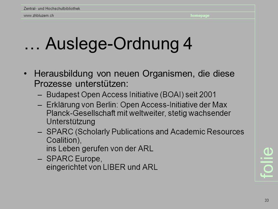 folie Zentral- und Hochschulbibliothek www.zhbluzern.chhomepage 33 … Auslege-Ordnung 4 Herausbildung von neuen Organismen, die diese Prozesse unterstützen: –Budapest Open Access Initiative (BOAI) seit 2001 –Erklärung von Berlin: Open Access-Initiative der Max Planck-Gesellschaft mit weltweiter, stetig wachsender Unterstützung –SPARC (Scholarly Publications and Academic Resources Coalition), ins Leben gerufen von der ARL –SPARC Europe, eingerichtet von LIBER und ARL
