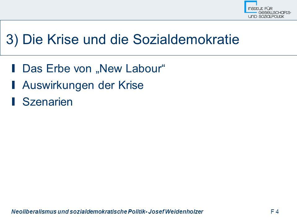 """F 4Neoliberalismus und sozialdemokratische Politik- Josef Weidenholzer 3) Die Krise und die Sozialdemokratie I Das Erbe von """"New Labour I Auswirkungen der Krise I Szenarien"""