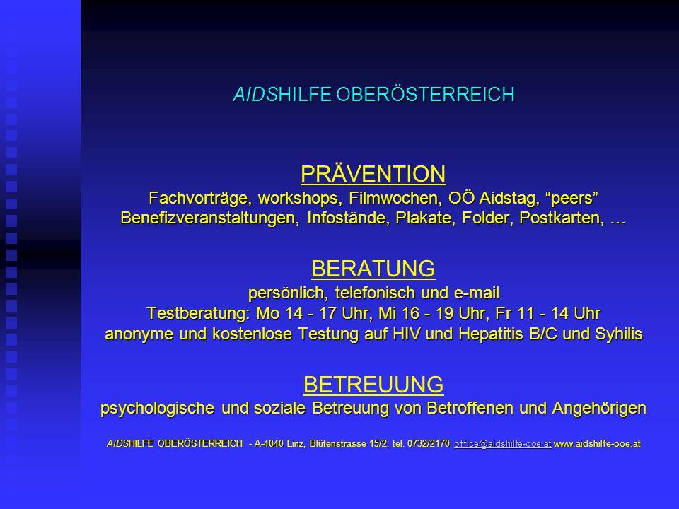 AIDSHILFE OBERÖSTERREICH Fachvorträge, workshops, Filmwochen, OÖ Aidstag, peers Benefizveranstaltungen, Infostände, Plakate, Folder, Postkarten, … persönlich, telefonisch und e-mail Testberatung: Mo 14 - 17 Uhr, Mi 16 - 19 Uhr, Fr 11 - 14 Uhr anonyme und kostenlose Testung auf HIV und Hepatitis B/C und Syhilis psychologische und soziale Betreuung von Betroffenen und Angehörigen AIDSHILFE OBERÖSTERREICH - A-4040 Linz, Blütenstrasse 15/2, tel.