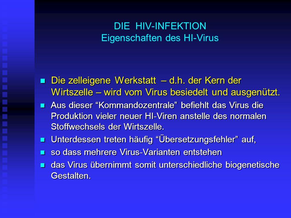 HIV-INFEKTION: KRANKHEITSVERLAUF Die klassische Stadieneinteilung ist heute – dank der antiviralen Therapie – selten zu beobachten Stadium 3: Endstadium AIDS Stadium 3: Endstadium AIDS Organbefall durch: Organbefall durch:  opportunistische Infektionen durch Krankheitserreger (Viren, Pilze, Bakterien), welche normalerweise für Menschen harmlos sind  Krebs: befallen sind v.a.