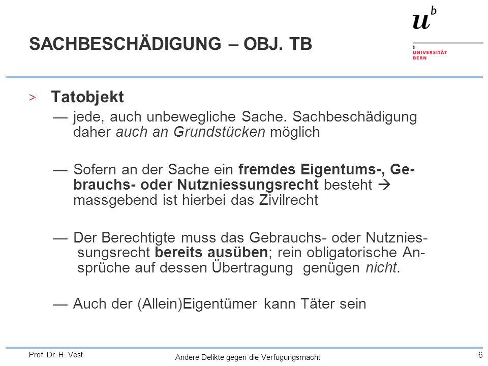 Andere Delikte gegen die Verfügungsmacht 6 Prof. Dr. H. Vest SACHBESCHÄDIGUNG – OBJ. TB > Tatobjekt —jede, auch unbewegliche Sache. Sachbeschädigung d