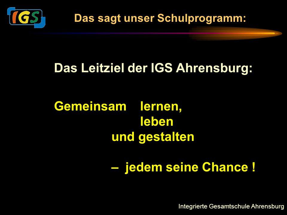 Integrierte Gesamtschule Ahrensburg Das Leitziel der IGS Ahrensburg: Gemeinsamlernen, leben und gestalten – jedem seine Chance ! Das sagt unser Schulp