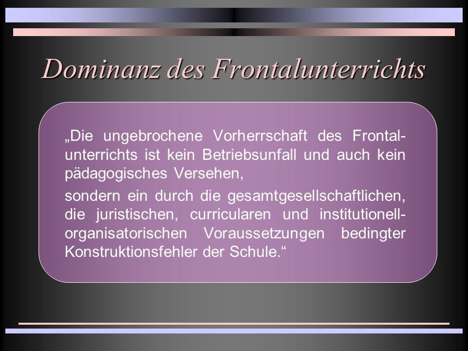 """Dominanz des Frontalunterrichts """"Die ungebrochene Vorherrschaft des Frontal- unterrichts ist kein Betriebsunfall und auch kein pädagogisches Versehen, sondern ein durch die gesamtgesellschaftlichen, die juristischen, curricularen und institutionell- organisatorischen Voraussetzungen bedingter Konstruktionsfehler der Schule."""