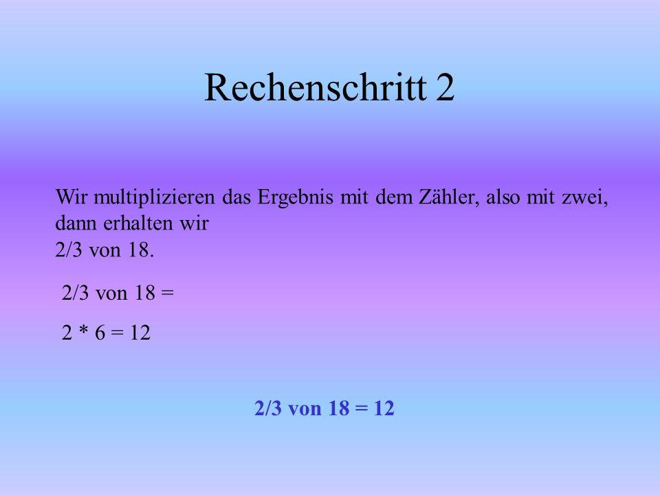 Rechenschritt Wir rechnen zunächst 1/3 von 18. Wir dividieren 18 durch den Nenner von 1/3. Wir erhalten einen Bruchteil von 18 1/3 von 18 = 18:3= 6