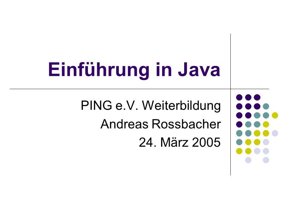 Einführung in Java PING e.V. Weiterbildung Andreas Rossbacher 24. März 2005