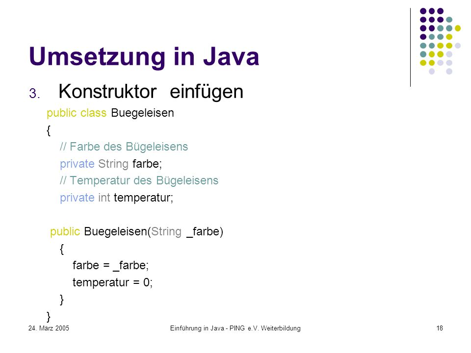 24. März 2005Einführung in Java - PING e.V. Weiterbildung18 Umsetzung in Java 3.