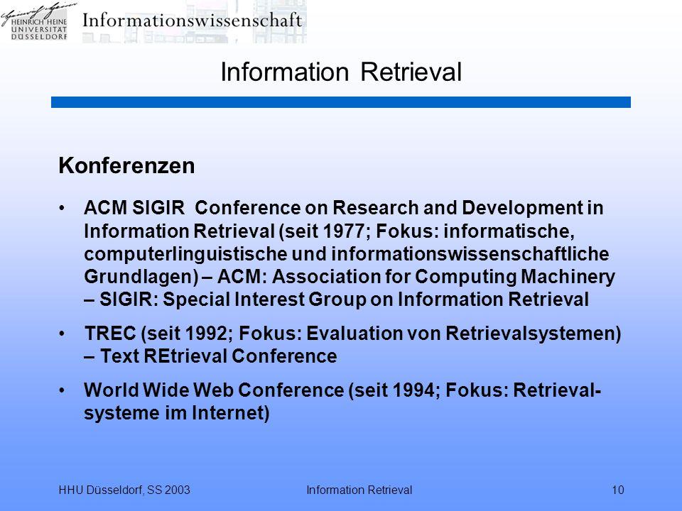 HHU Düsseldorf, SS 2003Information Retrieval10 Information Retrieval Konferenzen ACM SIGIRConference on Research and Development in Information Retrieval (seit 1977; Fokus: informatische, computerlinguistische und informationswissenschaftliche Grundlagen) – ACM: Association for Computing Machinery – SIGIR: Special Interest Group on Information Retrieval TREC (seit 1992; Fokus: Evaluation von Retrievalsystemen) – Text REtrieval Conference World Wide Web Conference (seit 1994; Fokus: Retrieval- systeme im Internet)
