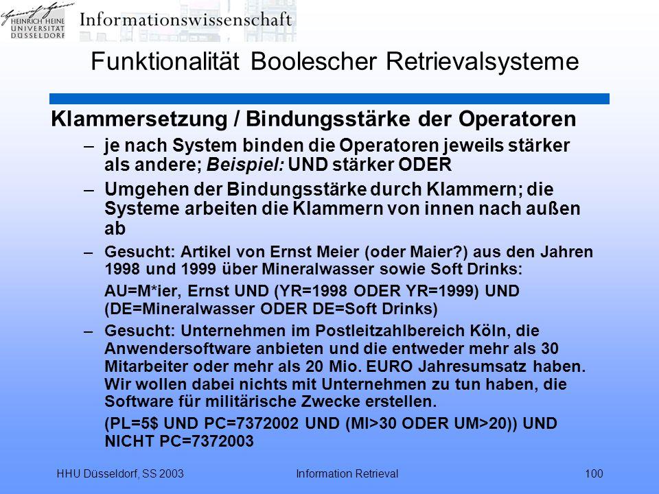 HHU Düsseldorf, SS 2003Information Retrieval100 Funktionalität Boolescher Retrievalsysteme Klammersetzung / Bindungsstärke der Operatoren –je nach System binden die Operatoren jeweils stärker als andere; Beispiel: UND stärker ODER –Umgehen der Bindungsstärke durch Klammern; die Systeme arbeiten die Klammern von innen nach außen ab –Gesucht: Artikel von Ernst Meier (oder Maier?) aus den Jahren 1998 und 1999 über Mineralwasser sowie Soft Drinks: AU=M*ier, Ernst UND (YR=1998 ODER YR=1999) UND (DE=Mineralwasser ODER DE=Soft Drinks) –Gesucht: Unternehmen im Postleitzahlbereich Köln, die Anwendersoftware anbieten und die entweder mehr als 30 Mitarbeiter oder mehr als 20 Mio.