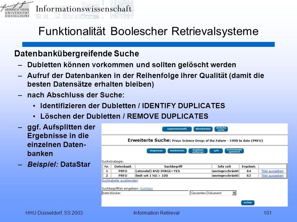 HHU Düsseldorf, SS 2003Information Retrieval101 Funktionalität Boolescher Retrievalsysteme Datenbankübergreifende Suche –Dubletten können vorkommen und sollten gelöscht werden –Aufruf der Datenbanken in der Reihenfolge ihrer Qualität (damit die besten Datensätze erhalten bleiben) –nach Abschluss der Suche: Identifizieren der Dubletten / IDENTIFY DUPLICATES Löschen der Dubletten / REMOVE DUPLICATES –ggf.