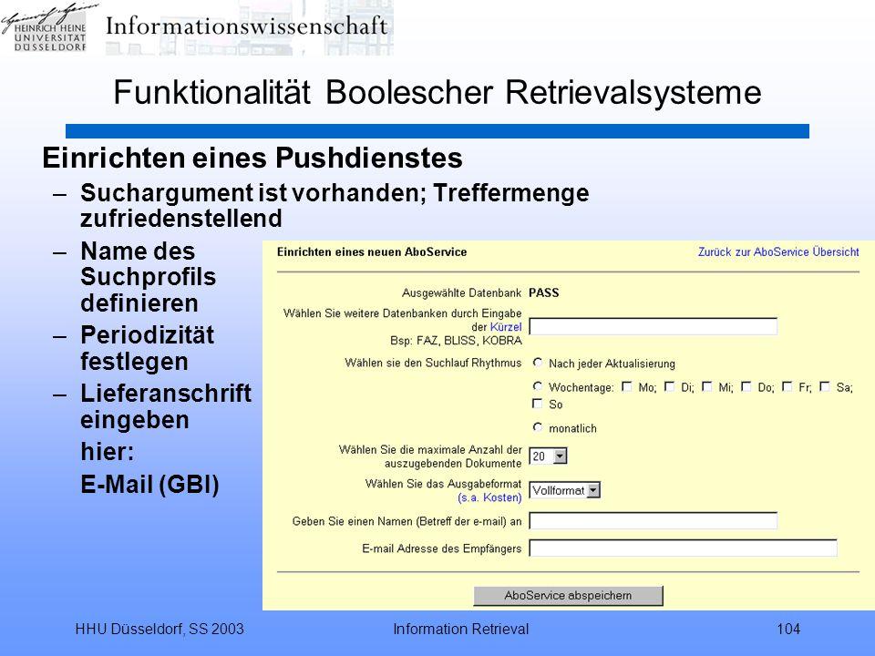 HHU Düsseldorf, SS 2003Information Retrieval104 Funktionalität Boolescher Retrievalsysteme Einrichten eines Pushdienstes –Suchargument ist vorhanden; Treffermenge zufriedenstellend –Name des Suchprofils definieren –Periodizität festlegen –Lieferanschrift eingeben hier: E-Mail (GBI)