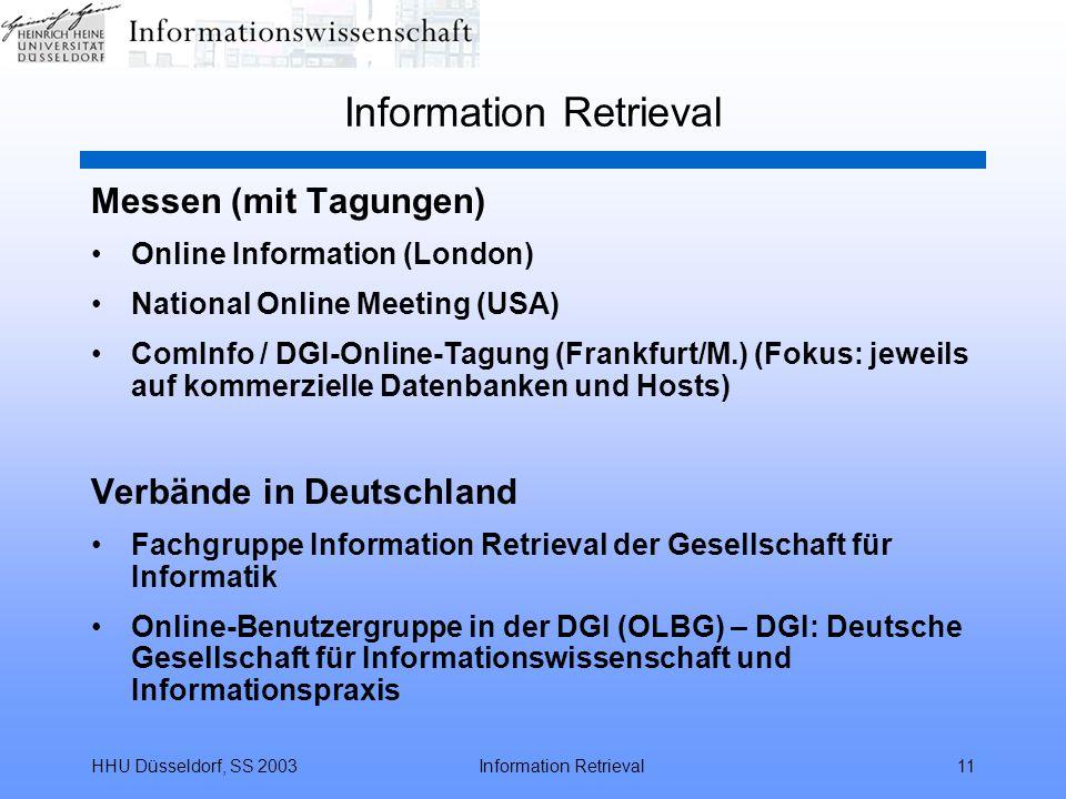 HHU Düsseldorf, SS 2003Information Retrieval11 Information Retrieval Messen (mit Tagungen) Online Information (London) National Online Meeting (USA) ComInfo / DGI-Online-Tagung (Frankfurt/M.) (Fokus: jeweils auf kommerzielle Datenbanken und Hosts) Verbände in Deutschland Fachgruppe Information Retrieval der Gesellschaft für Informatik Online-Benutzergruppe in der DGI (OLBG) – DGI: Deutsche Gesellschaft für Informationswissenschaft und Informationspraxis