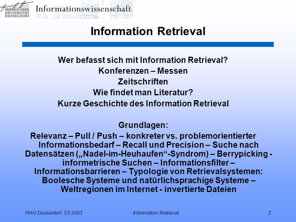 HHU Düsseldorf, SS 2003Information Retrieval103 Funktionalität Boolescher Retrievalsysteme Ausgeben der gefundenen Dokumente –Anzeigen / TYPE [Suchschritt]/[Format]/[Dokumente] TYPE S3/5/1-5,9 –bisherige Suchgeschichte / DISPLAY SET –Sortieren / SORT [Suchschritt]/[Dokumente]/[Feld(er)]/ [Sortierrichtung] / SORT S3/all/yr,au/d –Bilden einer Rangordnung nach Feldinhalten / RANK –Bestellen von Volltexten (die nicht direkt im PDF-Format vorliegen) / ORDER