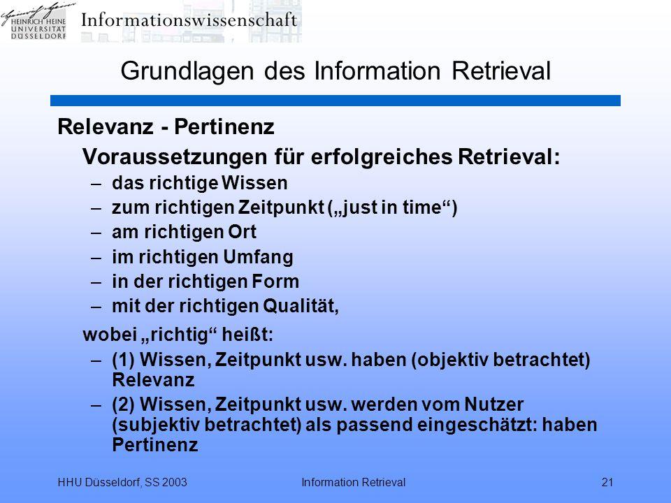 """HHU Düsseldorf, SS 2003Information Retrieval21 Grundlagen des Information Retrieval Relevanz - Pertinenz Voraussetzungen für erfolgreiches Retrieval: –das richtige Wissen –zum richtigen Zeitpunkt (""""just in time ) –am richtigen Ort –im richtigen Umfang –in der richtigen Form –mit der richtigen Qualität, wobei """"richtig heißt: –(1) Wissen, Zeitpunkt usw."""