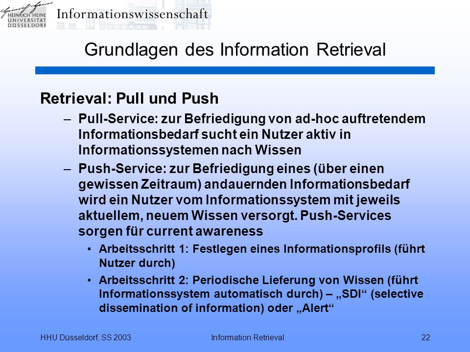 HHU Düsseldorf, SS 2003Information Retrieval22 Grundlagen des Information Retrieval Retrieval: Pull und Push –Pull-Service: zur Befriedigung von ad-hoc auftretendem Informationsbedarf sucht ein Nutzer aktiv in Informationssystemen nach Wissen –Push-Service: zur Befriedigung eines (über einen gewissen Zeitraum) andauernden Informationsbedarf wird ein Nutzer vom Informationssystem mit jeweils aktuellem, neuem Wissen versorgt.