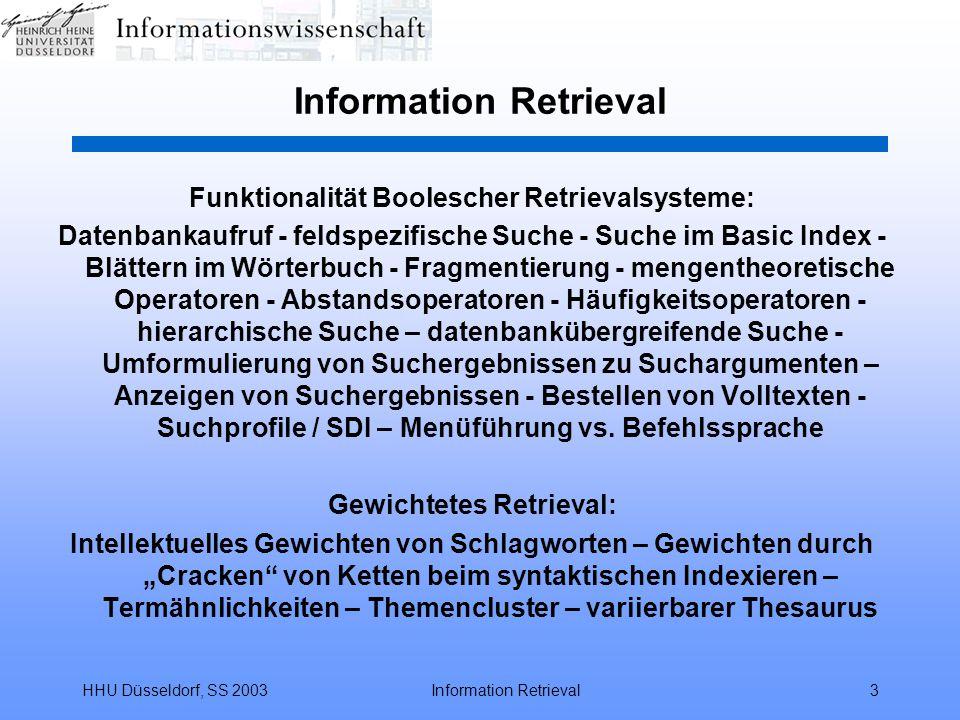 HHU Düsseldorf, SS 2003Information Retrieval3 Funktionalität Boolescher Retrievalsysteme: Datenbankaufruf - feldspezifische Suche - Suche im Basic Index - Blättern im Wörterbuch - Fragmentierung - mengentheoretische Operatoren - Abstandsoperatoren - Häufigkeitsoperatoren - hierarchische Suche – datenbankübergreifende Suche - Umformulierung von Suchergebnissen zu Suchargumenten – Anzeigen von Suchergebnissen - Bestellen von Volltexten - Suchprofile / SDI – Menüführung vs.