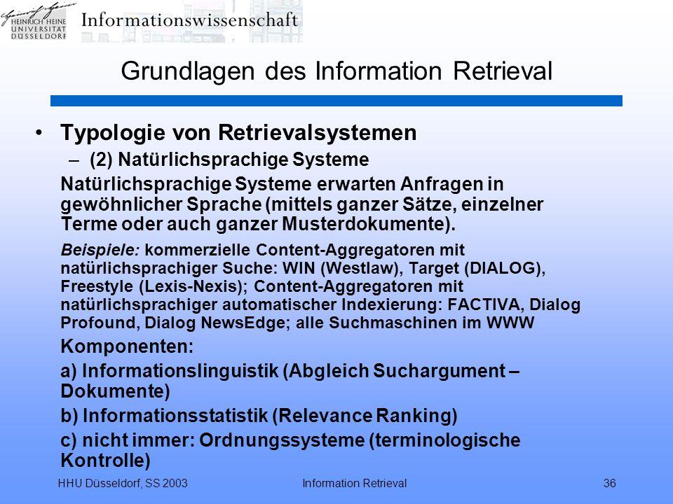 HHU Düsseldorf, SS 2003Information Retrieval36 Grundlagen des Information Retrieval Typologie von Retrievalsystemen –(2) Natürlichsprachige Systeme Natürlichsprachige Systeme erwarten Anfragen in gewöhnlicher Sprache (mittels ganzer Sätze, einzelner Terme oder auch ganzer Musterdokumente).
