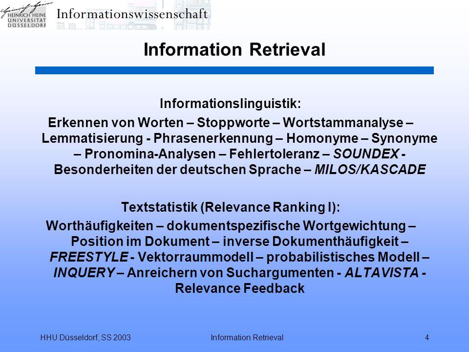 HHU Düsseldorf, SS 2003Information Retrieval15 Information Retrieval Eine kurze Geschichte des Information Retrieval: Erfolg der Booleschen Online-Systeme in Praxis einsetzbare natürlichsprachige Systeme (nur moderat erfolgreich): 80er Jahre –diverse Online-Hosts, auch in Deutschland: GENIOS, GBI u.a.