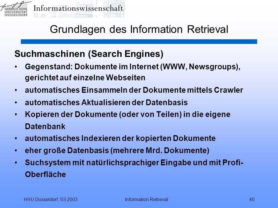 HHU Düsseldorf, SS 2003Information Retrieval40 Grundlagen des Information Retrieval Suchmaschinen (Search Engines) Gegenstand: Dokumente im Internet (WWW, Newsgroups), gerichtet auf einzelne Webseiten automatisches Einsammeln der Dokumente mittels Crawler automatisches Aktualisieren der Datenbasis Kopieren der Dokumente (oder von Teilen) in die eigene Datenbank automatisches Indexieren der kopierten Dokumente eher große Datenbasis (mehrere Mrd.