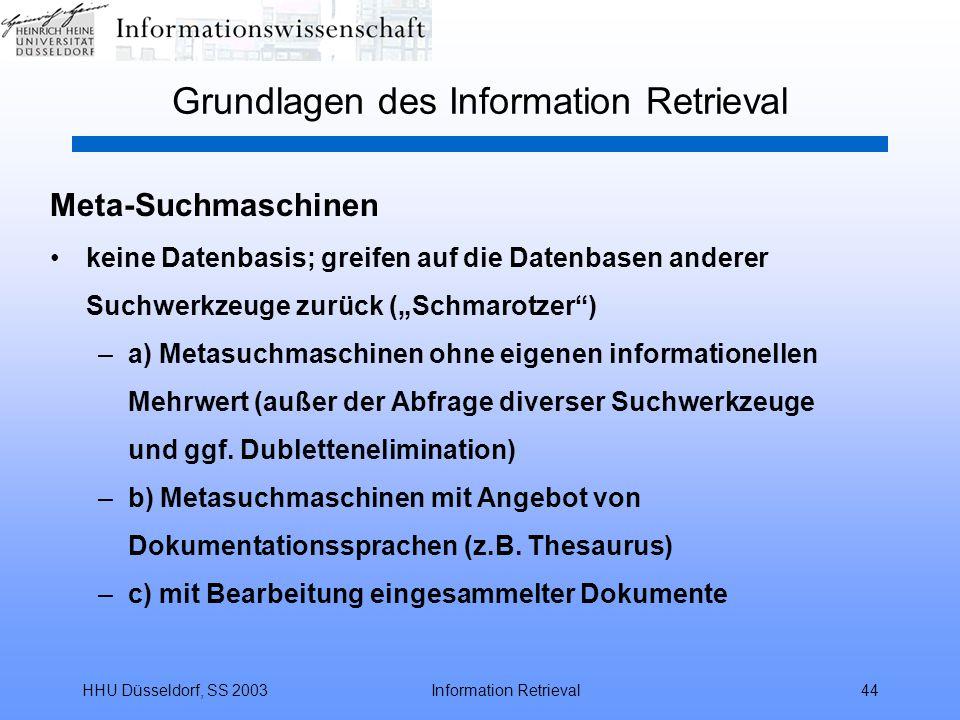 """HHU Düsseldorf, SS 2003Information Retrieval44 Grundlagen des Information Retrieval Meta-Suchmaschinen keine Datenbasis; greifen auf die Datenbasen anderer Suchwerkzeuge zurück (""""Schmarotzer ) –a) Metasuchmaschinen ohne eigenen informationellen Mehrwert (außer der Abfrage diverser Suchwerkzeuge und ggf."""