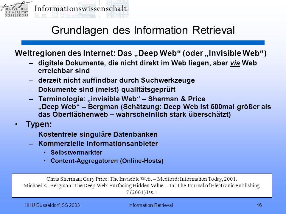 """HHU Düsseldorf, SS 2003Information Retrieval46 Grundlagen des Information Retrieval Weltregionen des Internet: Das """"Deep Web (oder """"Invisible Web ) –digitale Dokumente, die nicht direkt im Web liegen, aber via Web erreichbar sind –derzeit nicht auffindbar durch Suchwerkzeuge –Dokumente sind (meist) qualitätsgeprüft –Terminologie: """"invisible Web – Sherman & Price """"Deep Web – Bergman (Schätzung: Deep Web ist 500mal größer als das Oberflächenweb – wahrscheinlich stark überschätzt) Typen: –Kostenfreie singuläre Datenbanken –Kommerzielle Informationsanbieter Selbstvermarkter Content-Aggregatoren (Online-Hosts) Chris Sherman; Gary Price: The Invisible Web."""