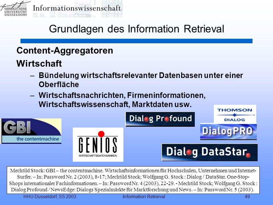 HHU Düsseldorf, SS 2003Information Retrieval49 Grundlagen des Information Retrieval Content-Aggregatoren Wirtschaft –Bündelung wirtschaftsrelevanter Datenbasen unter einer Oberfläche –Wirtschaftsnachrichten, Firmeninformationen, Wirtschaftswissenschaft, Marktdaten usw.