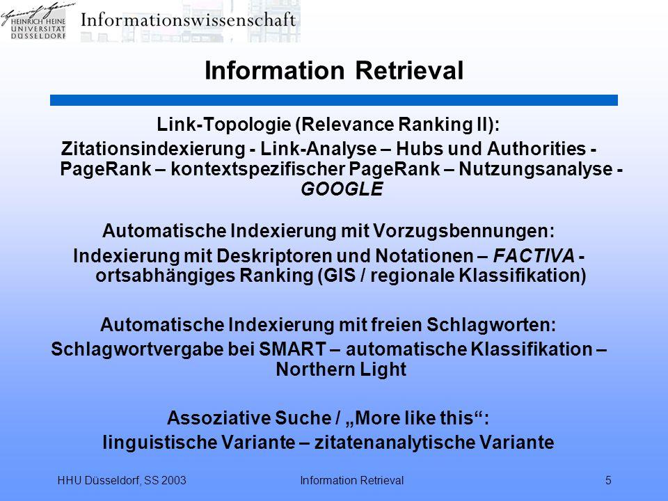 """HHU Düsseldorf, SS 2003Information Retrieval5 Link-Topologie (Relevance Ranking II): Zitationsindexierung - Link-Analyse – Hubs und Authorities - PageRank – kontextspezifischer PageRank – Nutzungsanalyse - GOOGLE Automatische Indexierung mit Vorzugsbennungen: Indexierung mit Deskriptoren und Notationen – FACTIVA - ortsabhängiges Ranking (GIS / regionale Klassifikation) Automatische Indexierung mit freien Schlagworten: Schlagwortvergabe bei SMART – automatische Klassifikation – Northern Light Assoziative Suche / """"More like this : linguistische Variante – zitatenanalytische Variante"""
