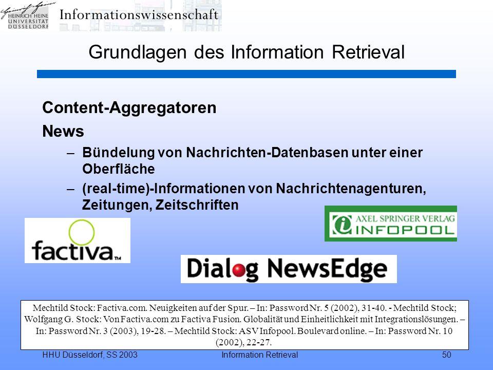 HHU Düsseldorf, SS 2003Information Retrieval50 Grundlagen des Information Retrieval Content-Aggregatoren News –Bündelung von Nachrichten-Datenbasen unter einer Oberfläche –(real-time)-Informationen von Nachrichtenagenturen, Zeitungen, Zeitschriften Mechtild Stock: Factiva.com.