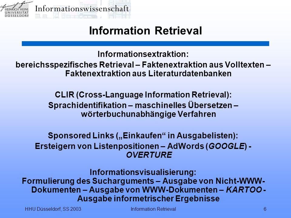 HHU Düsseldorf, SS 2003Information Retrieval87 Funktionalität Boolescher Retrievalsysteme Feldspezifische Suche –alphanumerische Felder (wie AU, CT, TI,...) / SELECT S AU=Marx, Karl (bei Phrasenindex) S AU=Marx AND AU=Karl (bei Wortindex) –numerische Felder (wie YR, UM, PL,...) / algebraische Operatoren (gleich, größer, kleiner) YR=2003; YR>1999; YR<1999 –Basic Index / Suchen ohne Feldkürzel S Marx Blättern im Wörterbuch –Einstieg in die invertierten Dateien / EXPAND E AU=Marx –Anzeige der (alphabetischen) Umgebung mit lfd.
