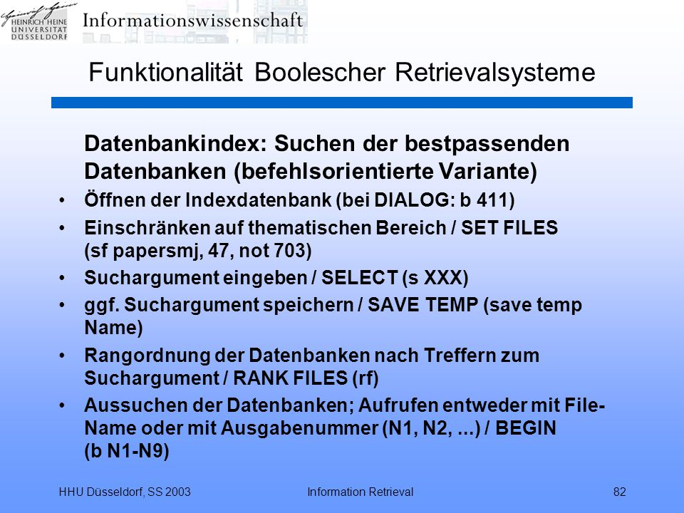 HHU Düsseldorf, SS 2003Information Retrieval82 Funktionalität Boolescher Retrievalsysteme Datenbankindex: Suchen der bestpassenden Datenbanken (befehlsorientierte Variante) Öffnen der Indexdatenbank (bei DIALOG: b 411) Einschränken auf thematischen Bereich / SET FILES (sf papersmj, 47, not 703) Suchargument eingeben / SELECT (s XXX) ggf.