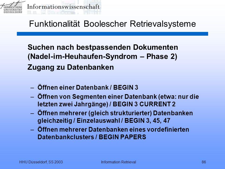 HHU Düsseldorf, SS 2003Information Retrieval86 Funktionalität Boolescher Retrievalsysteme Suchen nach bestpassenden Dokumenten (Nadel-im-Heuhaufen-Syndrom – Phase 2) Zugang zu Datenbanken –Öffnen einer Datenbank / BEGIN 3 –Öffnen von Segmenten einer Datenbank (etwa: nur die letzten zwei Jahrgänge) / BEGIN 3 CURRENT 2 –Öffnen mehrerer (gleich strukturierter) Datenbanken gleichzeitig / Einzelauswahl / BEGIN 3, 45, 47 –Öffnen mehrerer Datenbanken eines vordefinierten Datenbankclusters / BEGIN PAPERS